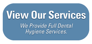 View Our Services - We Provide Full Dental Hygiene Services.